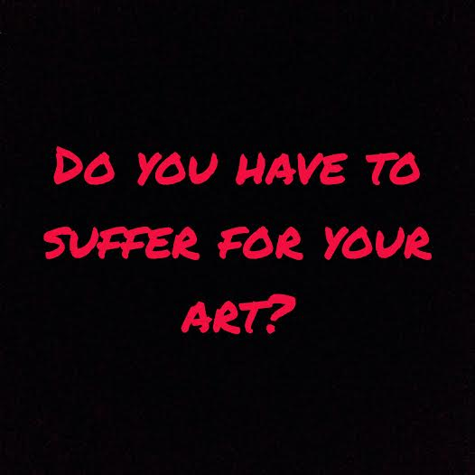 Do you have to suffer for your art?