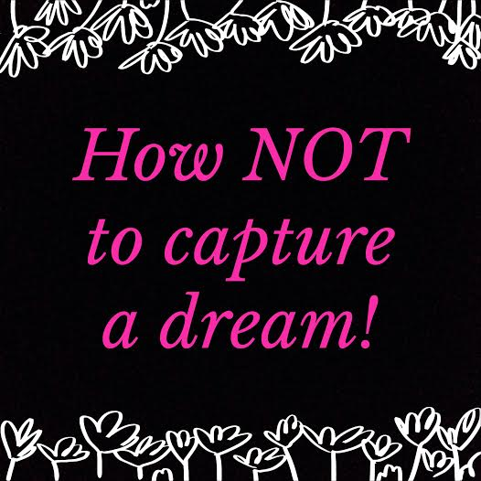 How NOT to capture a dream