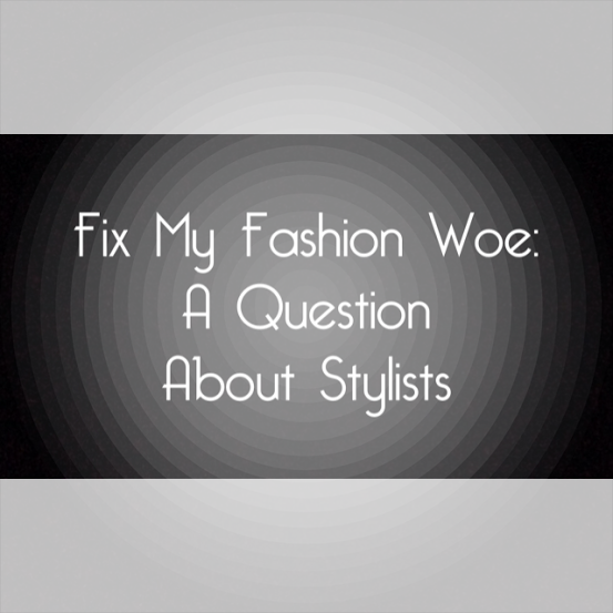 Fix My Fashion Woe: A Question About Stylists