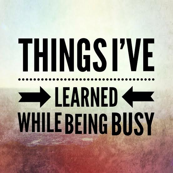 Things I've Learned While Being Busy