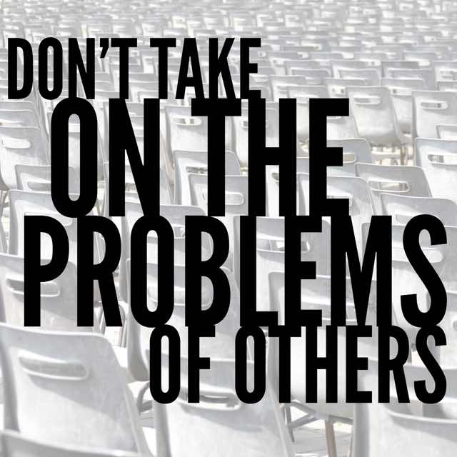 Dont Take On The Problems Of Others