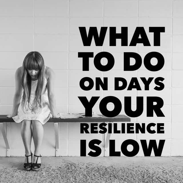 What To Do On Days Your Resilience Is Low