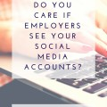 Do You Care If Employers See Your Social Media Accounts?