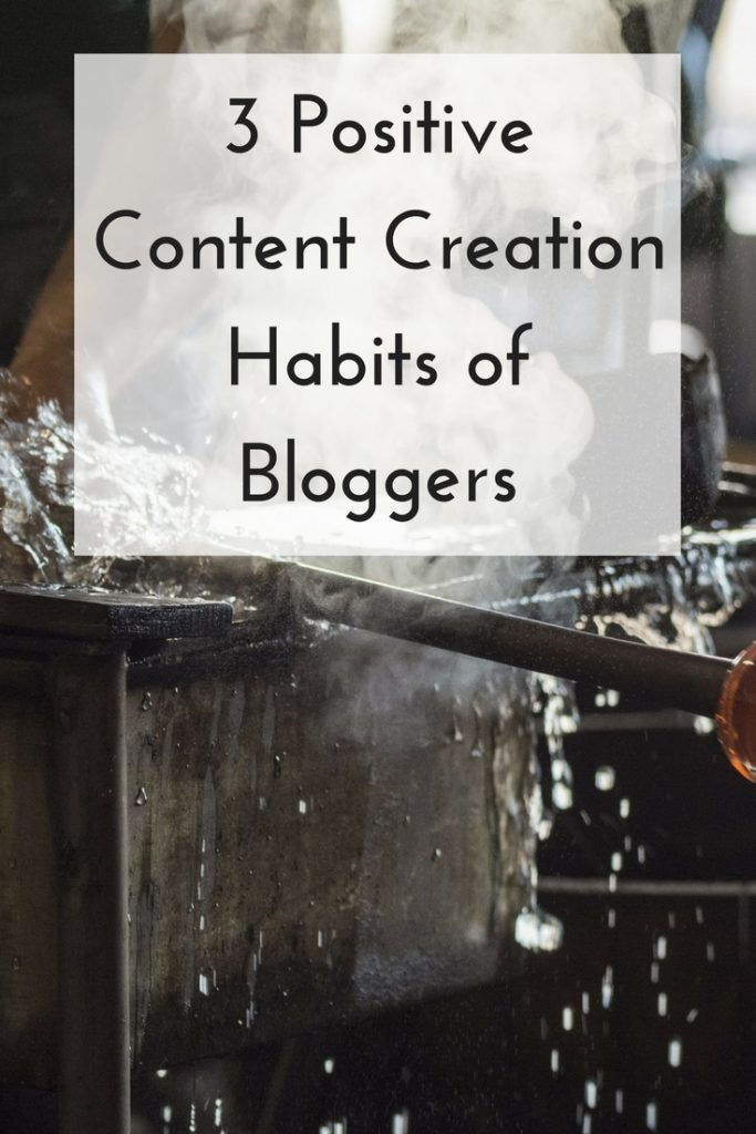 3 Positive Content Creation Habits of Bloggers