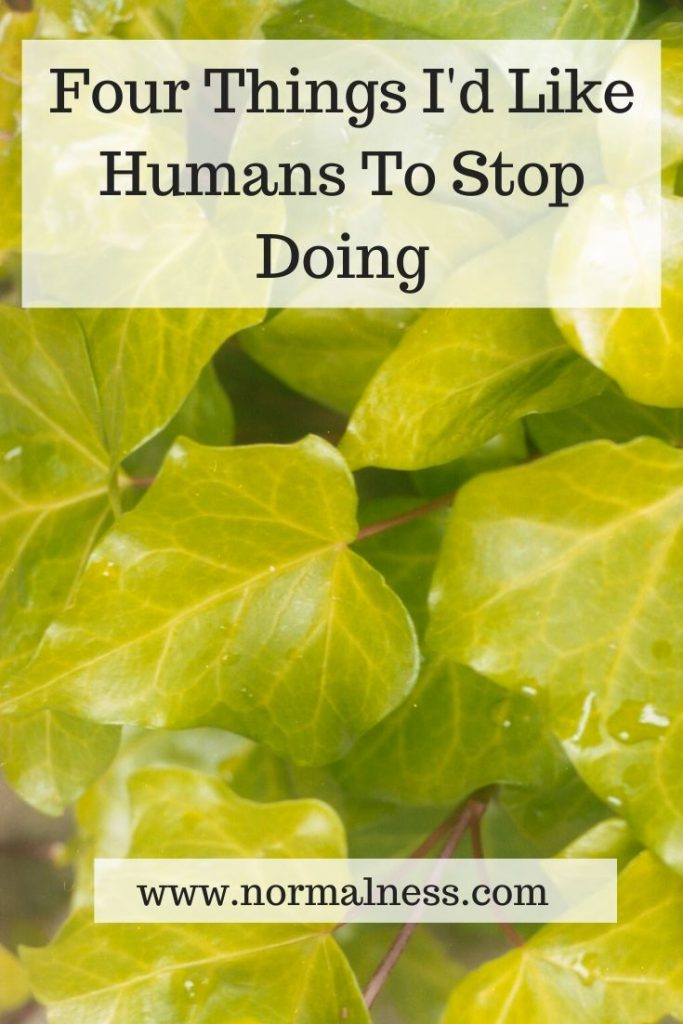 Four Things I'd Like Humans To Stop Doing