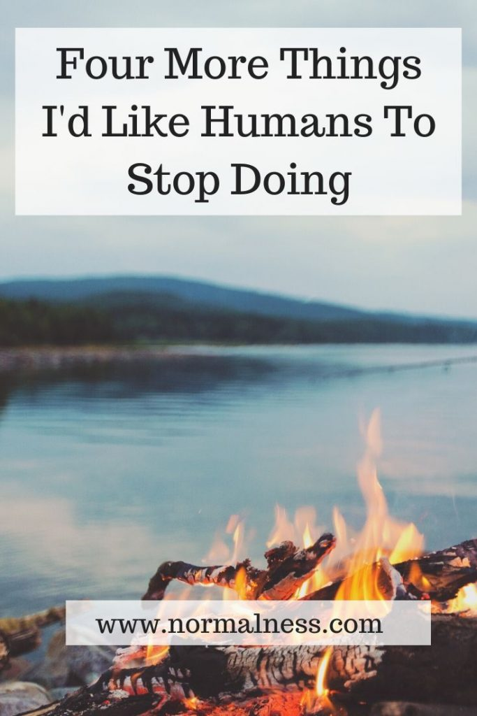 Four More Things I'd Like Humans To Stop Doing