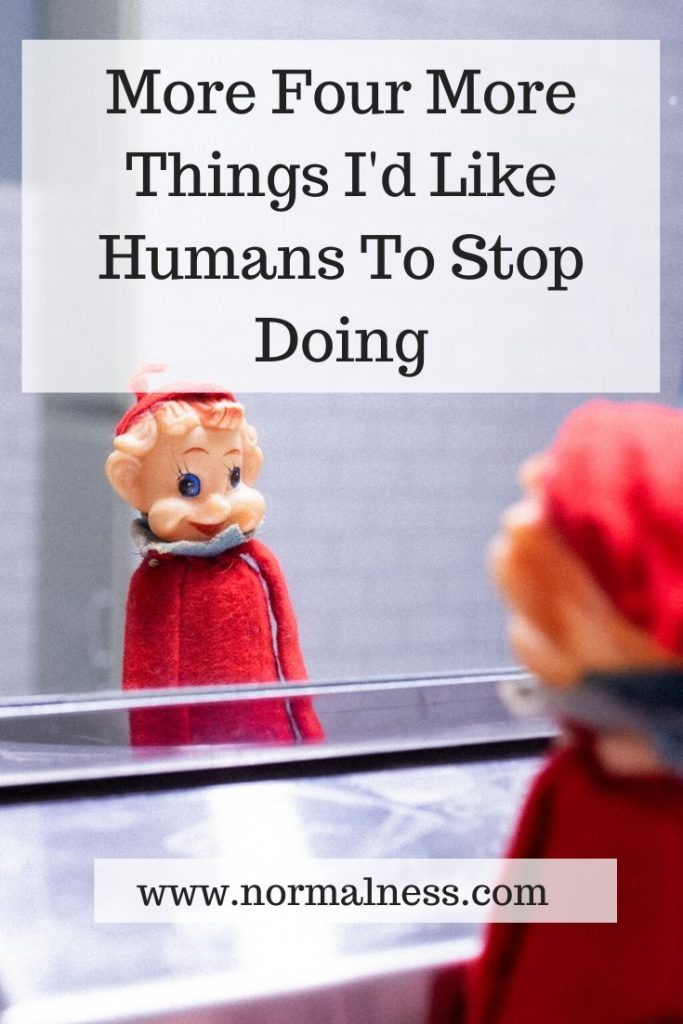 More Four More Things I'd Like Humans To Stop Doing