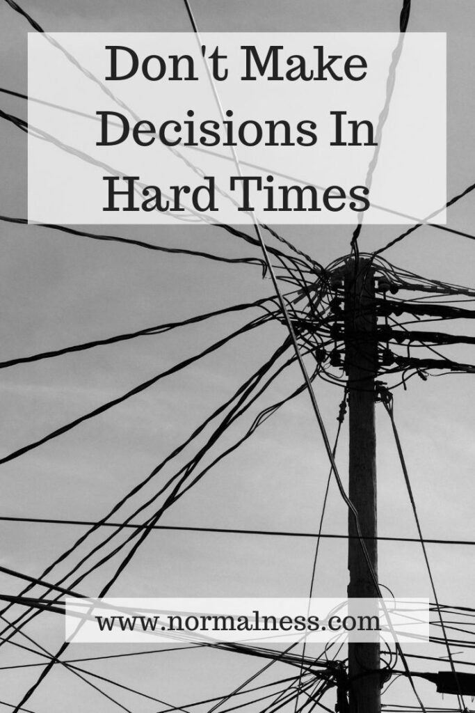 Don't Make Decisions In Hard Times