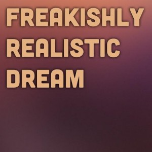Freakishly Realistic Dream