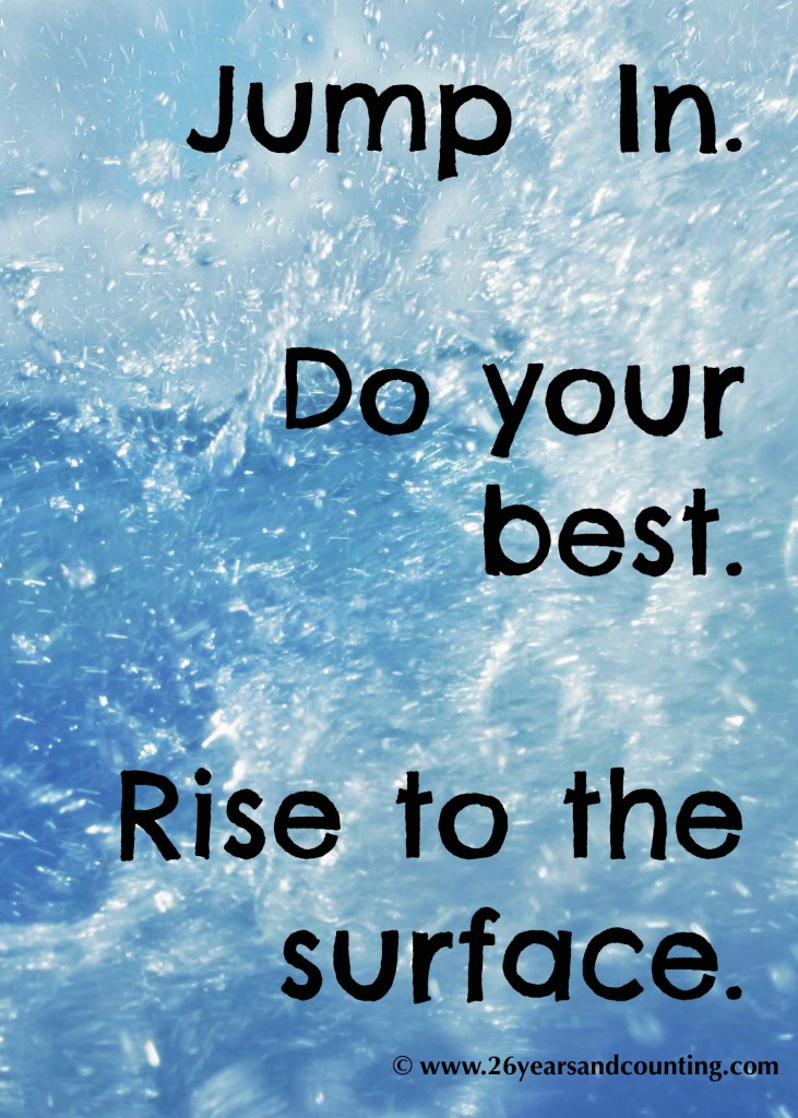 Jump In. Do your best. Rise to the Surface.