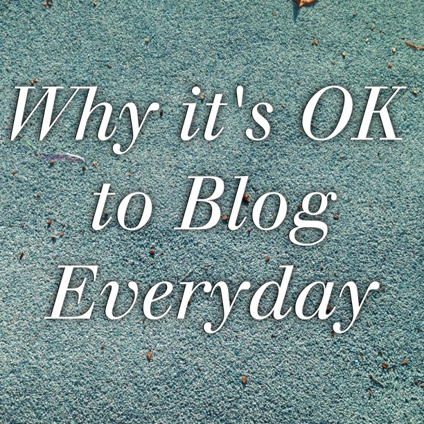 Why Its OK To Blog Everyday