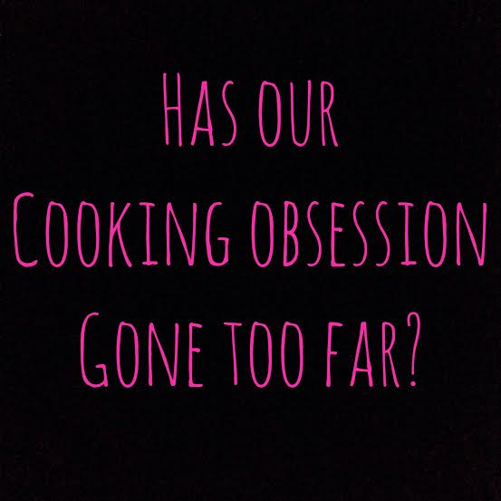 Has our cooking obsession gone too far?