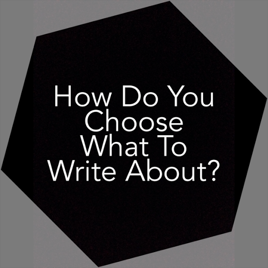 How do you choose what to write about