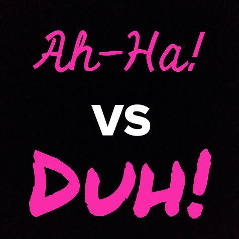 Ah Ha vs Duh